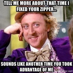 Willy Wonka - Tell me more about that time I fixed your zipper... Sounds like another time you took advantage of me