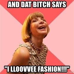 "Amused Anna Wintour - And dat bitch says ""I lloovvee fashion!!!"""