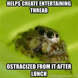 The Spider Bro - Helps create entertaining thread ostracized from it after lunch