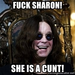 Ozzy - fuck sharon! she is a cunt!