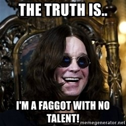 Ozzy - the truth is.. i'm a faggot with no talent!