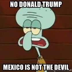 no patrick mayonnaise is not an instrument - No Donald Trump Mexico is not the devil