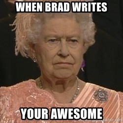 Queen Elizabeth Meme - When Brad writes Your Awesome