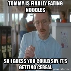 Pretty serious - Tommy is finally eating noodles So i guess you could say it's getting CEREAL