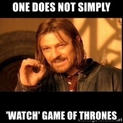 one does not  - One Does Not Simply 'Watch' Game of Thrones