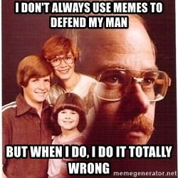 Family Man - I don't always use memes to defend my man but when I do, I do it totally wrong
