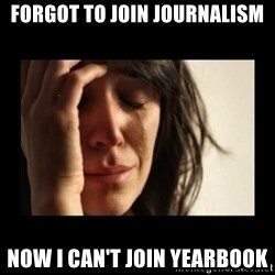 todays problem crying woman - Forgot to join journalism now I can't join yearbook