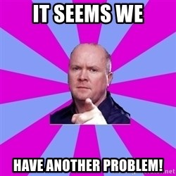 Phil Mitchell - It seems we Have Another problem!