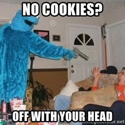 Bad Ass Cookie Monster - no cookies? off with your head