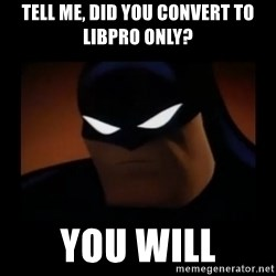 Disapproving Batman - Tell me, did you convert to LibPro only? You will