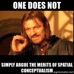one does not  - One does not simply argue the merits of spatial conceptualism