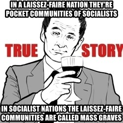 true story - In a Laissez-Faire Nation they're pocket communities of Socialists In Socialist nations the Laissez-Faire Communities are called Mass Graves