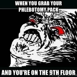 oh crap - When you grab your phlebotomy pack and you're on the 9th floor
