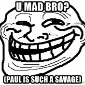 You Mad Bro - u mad bro? (paul is such a savage)