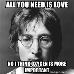 John Lennon - All you need is love No I think oxygen is more important