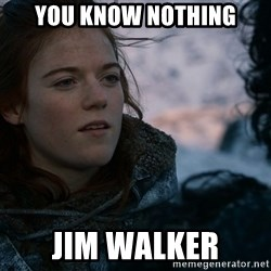 Ygritte knows more than you - You Know nothing jim walker