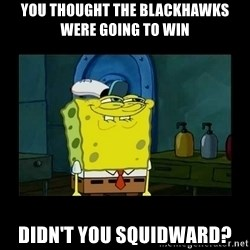 didnt you squidward - You thought the Blackhawks were going to win Didn't you Squidward?