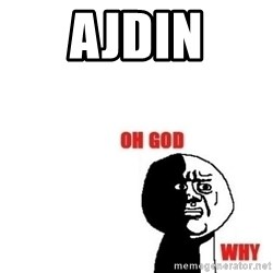 Oh god why - AJDIN