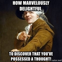 Joseph Ducreaux - how marvelously delightful, to discover that you've possessed a thought!