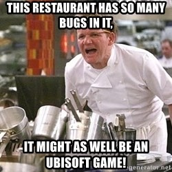 Gordon Ramsay Yelling damned loudly - This restaurant has so many bugs in it, it might as well be an Ubisoft game!