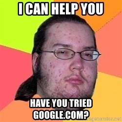 Fat Nerd guy - I can help you have you tried google.com?
