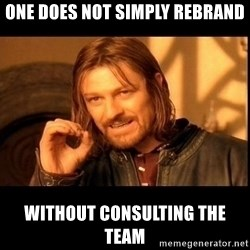 one does not  - one does not simply rebrand without consulting the team