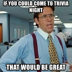 office - if you could come to trivia night  that would be great