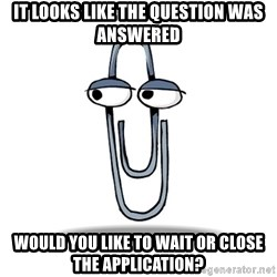 Paperclip - It looks like the question was answered Would you like to wait or close the application?