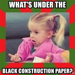 dafuq girl - What's under the black construction paper?