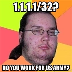 Fat Nerd guy - 1.1.1.1/32? DO YOU WORK FOR US ARMY?