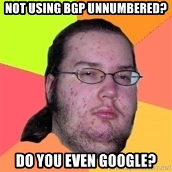 Fat Nerd guy - not using bgp unnumbered? do you even google?