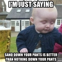 Bad Drunk Baby - I'm just saying Sand down your pants is better than nothing down your pants