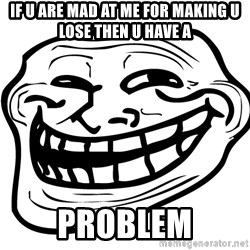 Problem Trollface - If u are mad at me for making u lose then u have a PROBLEM