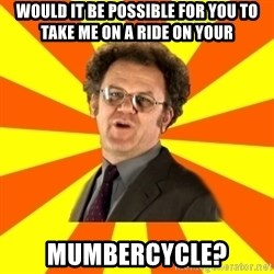 Dr. Steve Brule - would it be possible for you to take me on a ride on your mumbercycle?