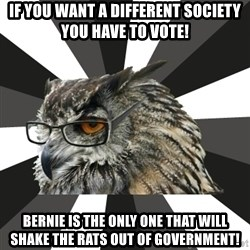 ITCS Owl - If you want a different society you have to vote! bernie is the only one that will shake the rats out of government!