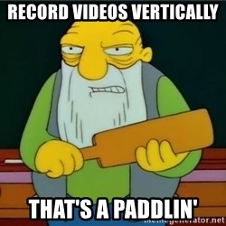 Thats a paddlin - record videos vertically that's a paddlin'