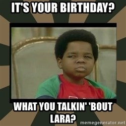 What you talkin' bout Willis  - it's your birthday?  What you talkin' 'bout Lara?