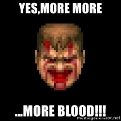 Bloody Doom Guy - YES,MORE MORE ...MORE BLOOD!!!