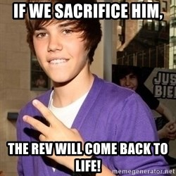 Justin Beiber - If we sacrifice him, The Rev will come back to life!