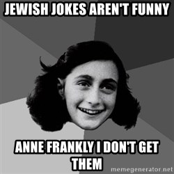 Anne Frank Lol - Jewish Jokes Aren't Funny Anne Frankly I Don't Get Them