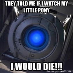 Portal Wheatley - They Told Me If I Watch My Little Pony I WOULD DIE!!!