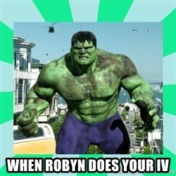 THe Incredible hulk -  When Robyn does your IV