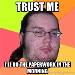 Fat Nerd guy - Trust me I'll do the paperwork in the morning
