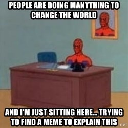 and im just sitting here masterbating - PEOPLE ARE DOING MANYTHING TO CHANGE THE WORLD AND I'M JUST SITTING HERE... TRYING TO FIND A MEME TO EXPLAIN THIS
