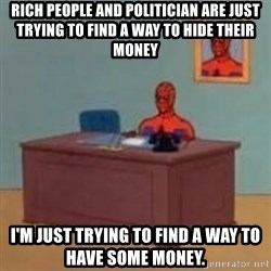 and im just sitting here masterbating - Rich people and politician are just trying to find a way to hide their money I'm just trying to find a way to have some money.