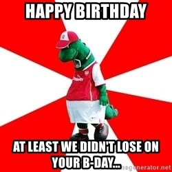 Arsenal Dinosaur - HAPPY BIRTHDAY At least we didn't lose on your B-day...