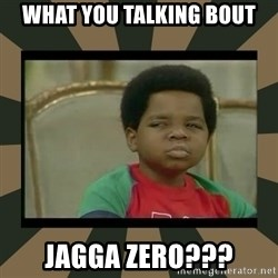 What you talkin' bout Willis  - What you talking bout Jagga Zero???