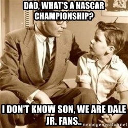 father son  - Dad, What's a Nascar Championship? I don't know son, we are Dale Jr. Fans..