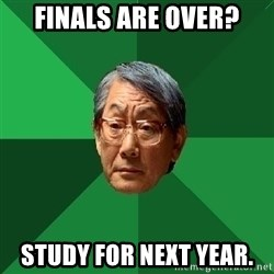 High Expectations Asian Father - Finals are over? Study for next year.