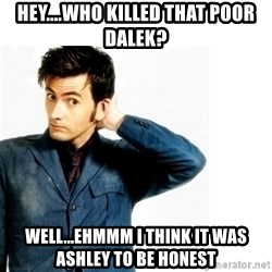 Doctor Who - Hey....Who killed that poor Dalek? Well...Ehmmm I think it was Ashley To be honest
